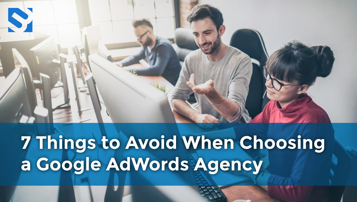 7 Things to Avoid When Choosing a Google AdWords Agency