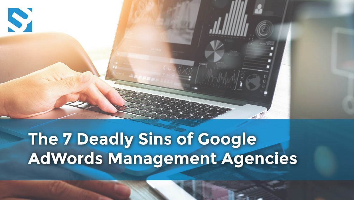The 7 Deadly Sins of Google AdWords Management Agencies